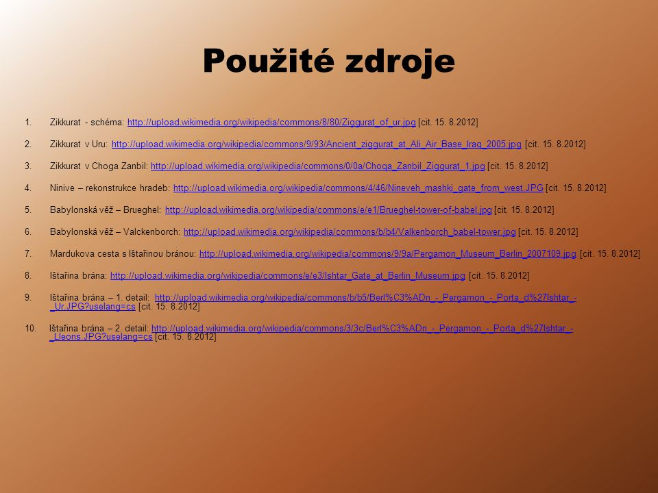 Použité zdroje Zikkurat - schéma: http://upload.wikimedia.org/wikipedia/commons/8/80/Ziggurat_of_ur.jpg [cit. 15. 8.2012]